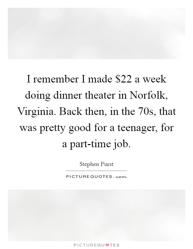 I remember I made $22 a week doing dinner theater in Norfolk, Virginia. Back then, in the  70s, that was pretty good for a teenager, for a part-time job Picture Quote #1