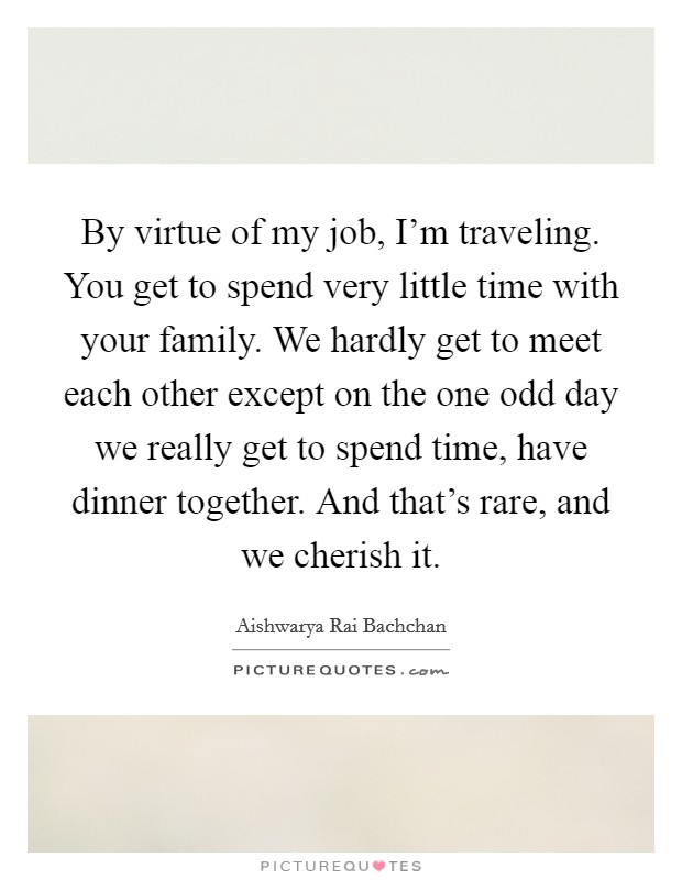 By virtue of my job, I'm traveling. You get to spend very little time with your family. We hardly get to meet each other except on the one odd day we really get to spend time, have dinner together. And that's rare, and we cherish it Picture Quote #1