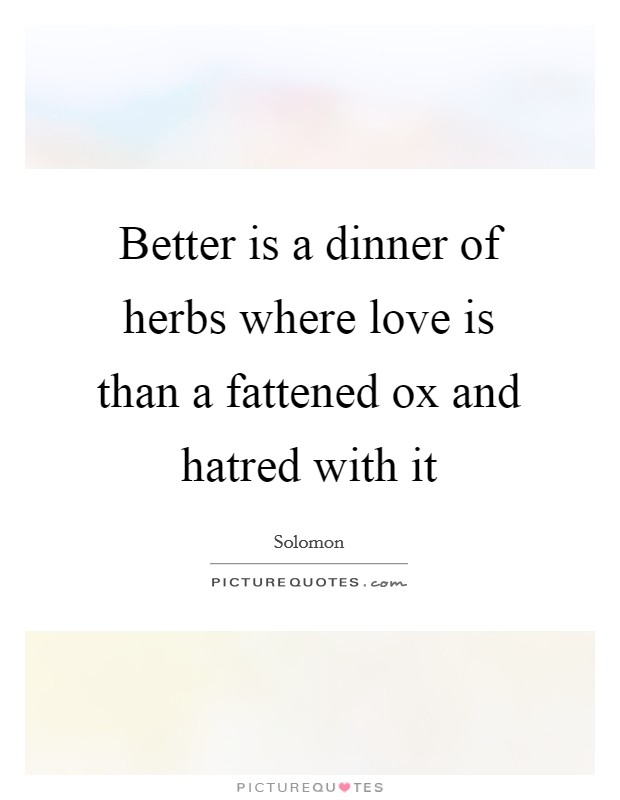 Better is a dinner of herbs where love is than a fattened ox and hatred with it Picture Quote #1