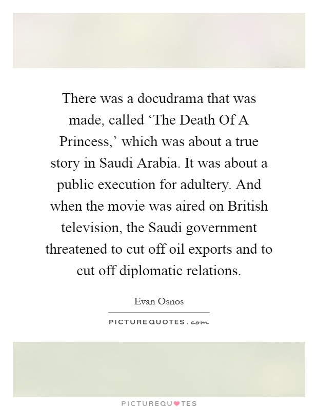 There was a docudrama that was made, called 'The Death Of A Princess,' which was about a true story in Saudi Arabia. It was about a public execution for adultery. And when the movie was aired on British television, the Saudi government threatened to cut off oil exports and to cut off diplomatic relations Picture Quote #1