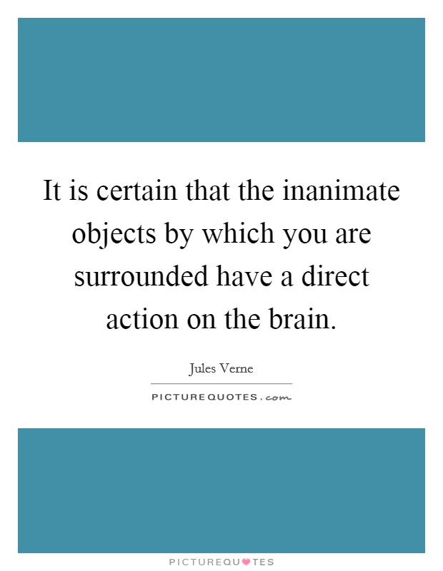 It is certain that the inanimate objects by which you are surrounded have a direct action on the brain Picture Quote #1