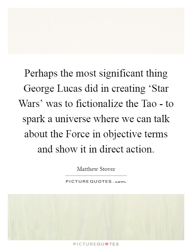 Perhaps the most significant thing George Lucas did in creating 'Star Wars' was to fictionalize the Tao - to spark a universe where we can talk about the Force in objective terms and show it in direct action Picture Quote #1