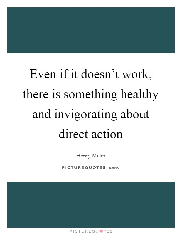 Even if it doesn't work, there is something healthy and invigorating about direct action Picture Quote #1