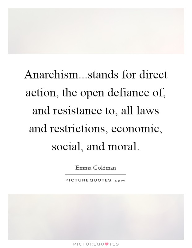 Anarchism...stands for direct action, the open defiance of, and resistance to, all laws and restrictions, economic, social, and moral Picture Quote #1
