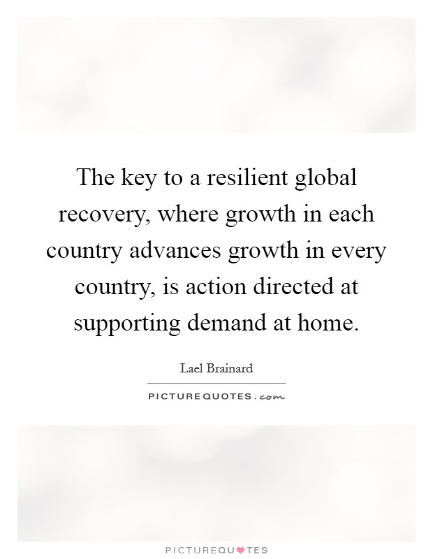 The key to a resilient global recovery, where growth in each country advances growth in every country, is action directed at supporting demand at home Picture Quote #1