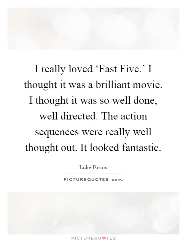 I really loved 'Fast Five.' I thought it was a brilliant movie. I thought it was so well done, well directed. The action sequences were really well thought out. It looked fantastic Picture Quote #1