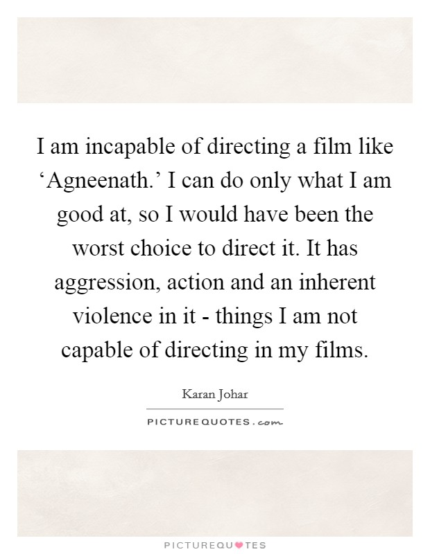 I am incapable of directing a film like 'Agneenath.' I can do only what I am good at, so I would have been the worst choice to direct it. It has aggression, action and an inherent violence in it - things I am not capable of directing in my films Picture Quote #1