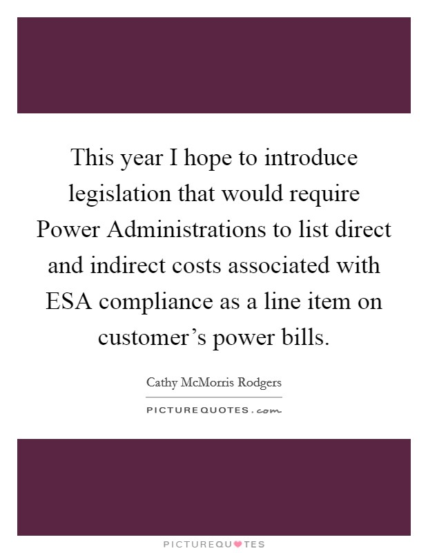 This year I hope to introduce legislation that would require Power Administrations to list direct and indirect costs associated with ESA compliance as a line item on customer's power bills Picture Quote #1