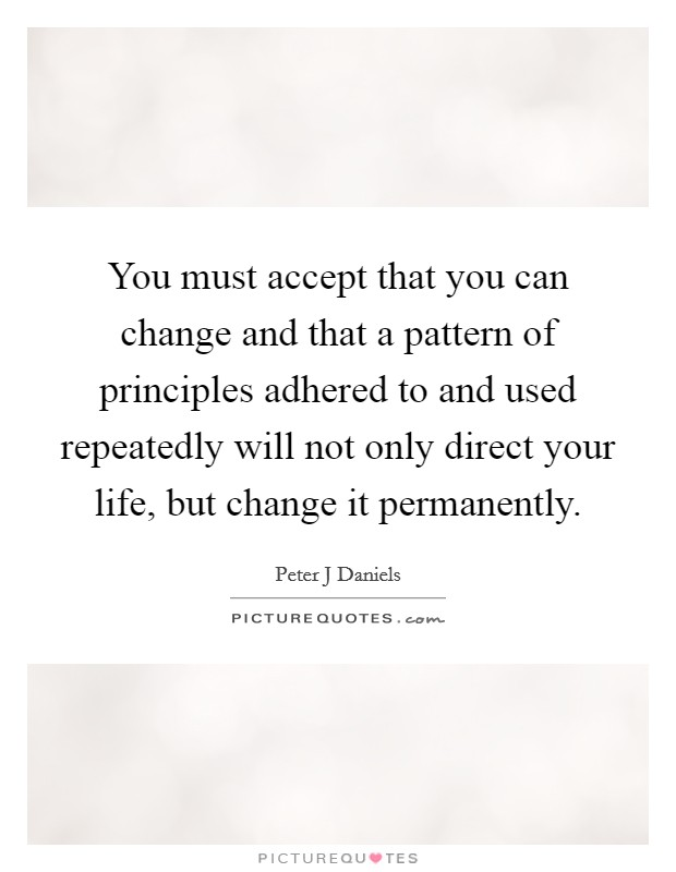 You must accept that you can change and that a pattern of principles adhered to and used repeatedly will not only direct your life, but change it permanently Picture Quote #1