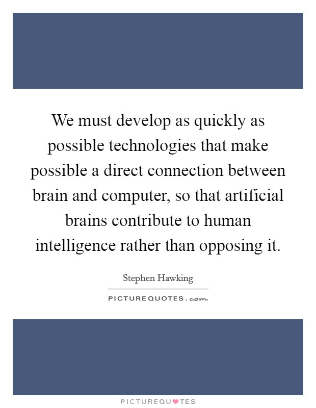 We must develop as quickly as possible technologies that make possible a direct connection between brain and computer, so that artificial brains contribute to human intelligence rather than opposing it Picture Quote #1