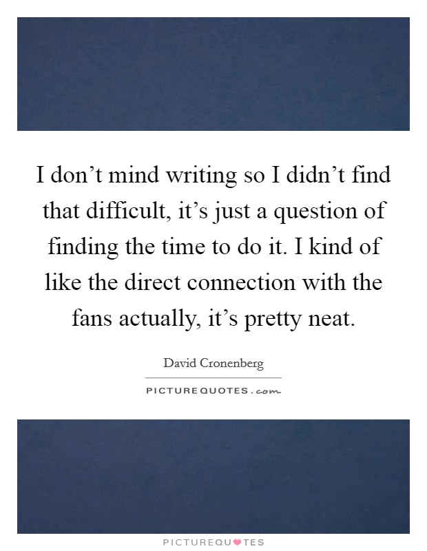 I don't mind writing so I didn't find that difficult, it's just a question of finding the time to do it. I kind of like the direct connection with the fans actually, it's pretty neat Picture Quote #1