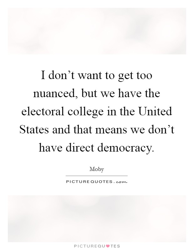 I don't want to get too nuanced, but we have the electoral college in the United States and that means we don't have direct democracy Picture Quote #1