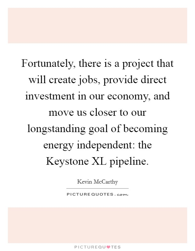 Fortunately, there is a project that will create jobs, provide direct investment in our economy, and move us closer to our longstanding goal of becoming energy independent: the Keystone XL pipeline. Picture Quote #1