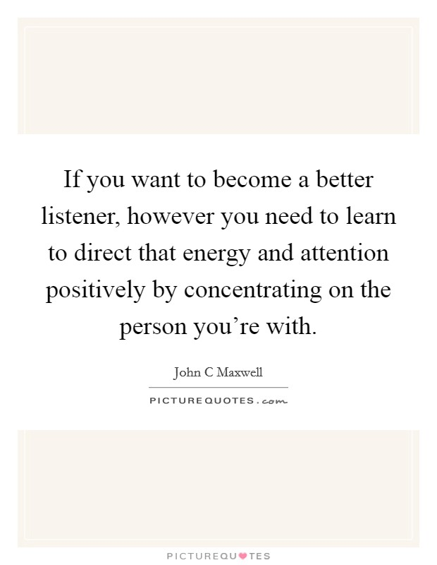 If you want to become a better listener, however you need to learn to direct that energy and attention positively by concentrating on the person you're with Picture Quote #1