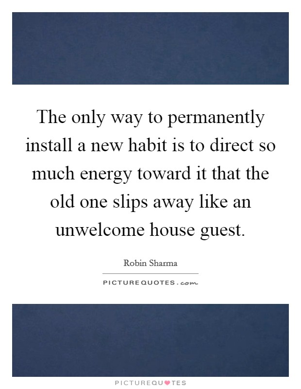 The only way to permanently install a new habit is to direct so much energy toward it that the old one slips away like an unwelcome house guest Picture Quote #1