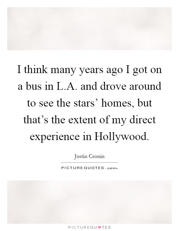 I think many years ago I got on a bus in L.A. and drove around to see the stars' homes, but that's the extent of my direct experience in Hollywood Picture Quote #1