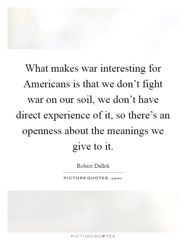 What makes war interesting for Americans is that we don't fight war on our soil, we don't have direct experience of it, so there's an openness about the meanings we give to it Picture Quote #1