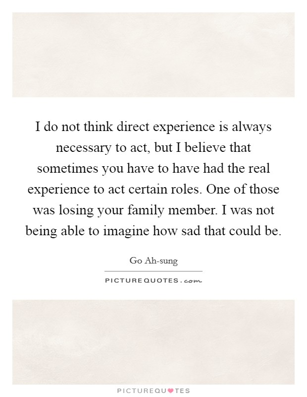 I do not think direct experience is always necessary to act, but I believe that sometimes you have to have had the real experience to act certain roles. One of those was losing your family member. I was not being able to imagine how sad that could be Picture Quote #1