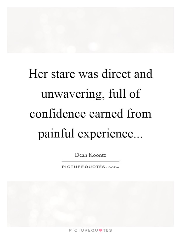 Her stare was direct and unwavering, full of confidence earned from painful experience Picture Quote #1