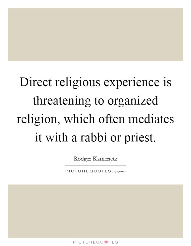 Direct religious experience is threatening to organized religion, which often mediates it with a rabbi or priest Picture Quote #1