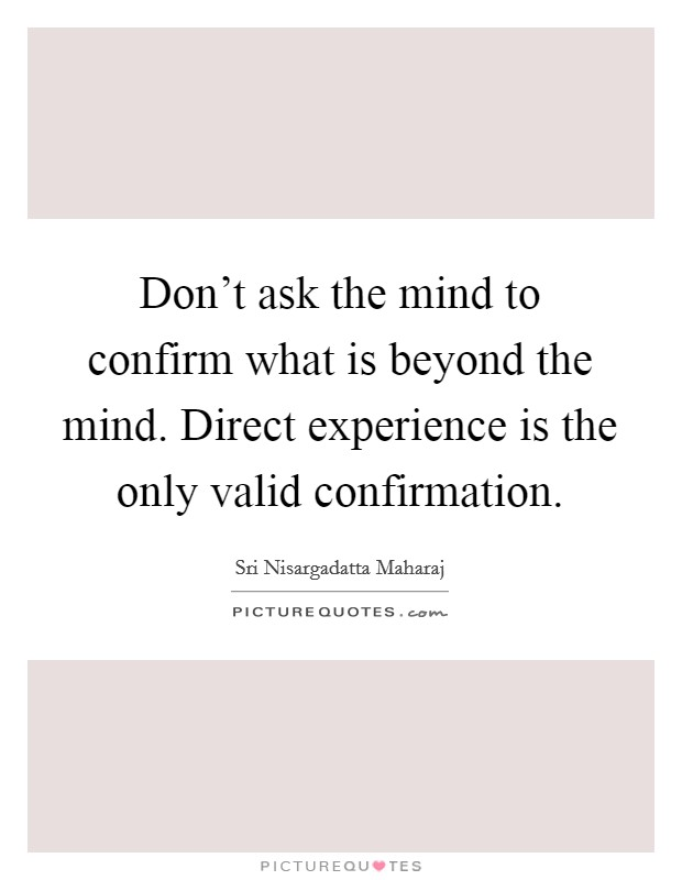 Don't ask the mind to confirm what is beyond the mind. Direct experience is the only valid confirmation Picture Quote #1