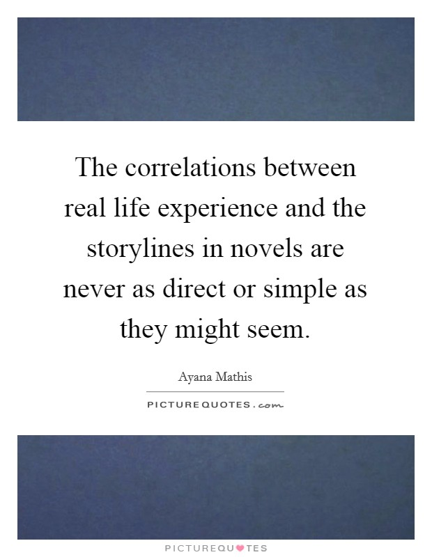 The correlations between real life experience and the storylines in novels are never as direct or simple as they might seem Picture Quote #1
