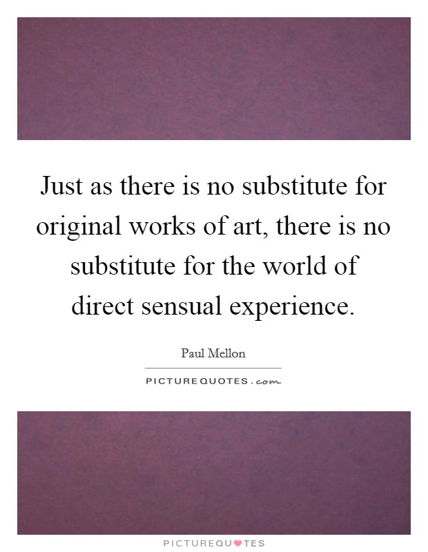 Just as there is no substitute for original works of art, there is no substitute for the world of direct sensual experience Picture Quote #1