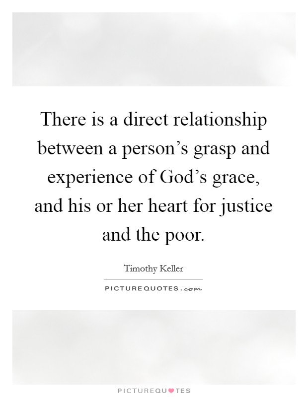 There is a direct relationship between a person's grasp and experience of God's grace, and his or her heart for justice and the poor Picture Quote #1