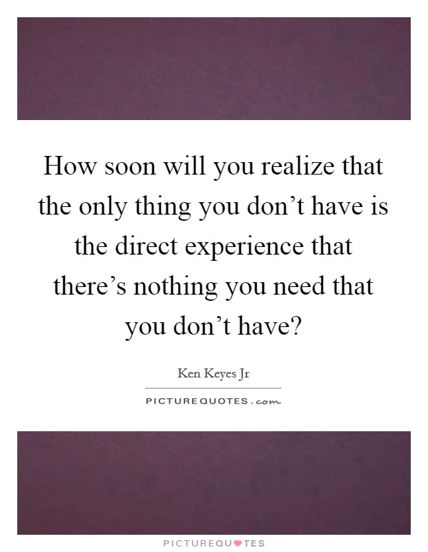 How soon will you realize that the only thing you don't have is the direct experience that there's nothing you need that you don't have? Picture Quote #1