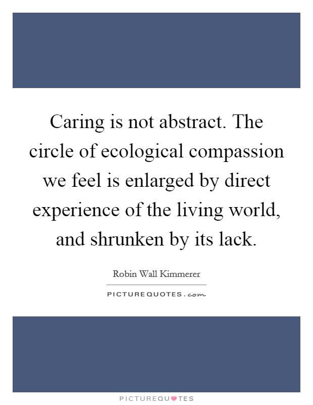 Caring is not abstract. The circle of ecological compassion we feel is enlarged by direct experience of the living world, and shrunken by its lack Picture Quote #1