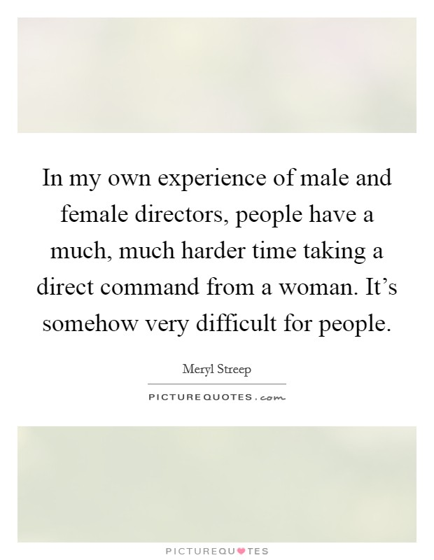 In my own experience of male and female directors, people have a much, much harder time taking a direct command from a woman. It's somehow very difficult for people Picture Quote #1
