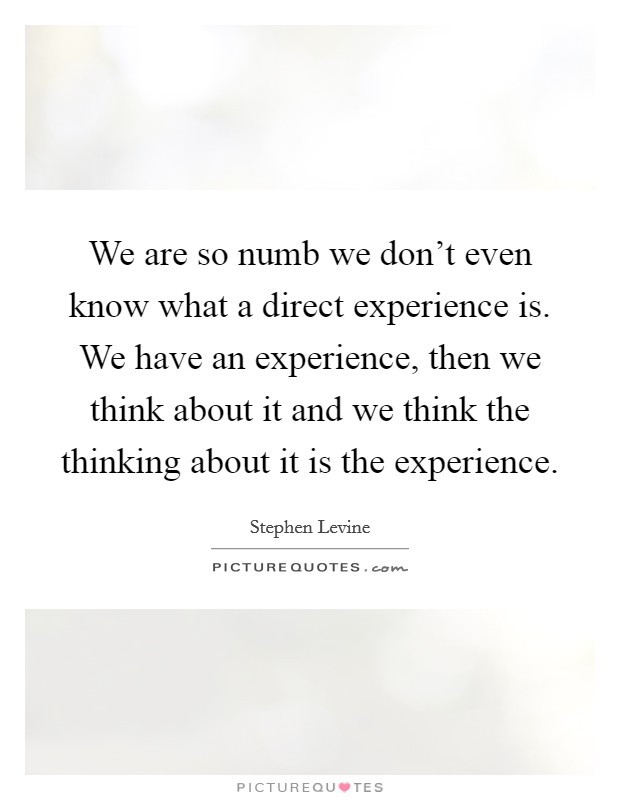 We are so numb we don't even know what a direct experience is. We have an experience, then we think about it and we think the thinking about it is the experience Picture Quote #1