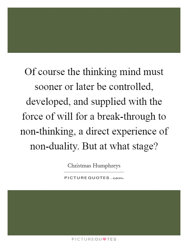 Of course the thinking mind must sooner or later be controlled, developed, and supplied with the force of will for a break-through to non-thinking, a direct experience of non-duality. But at what stage? Picture Quote #1