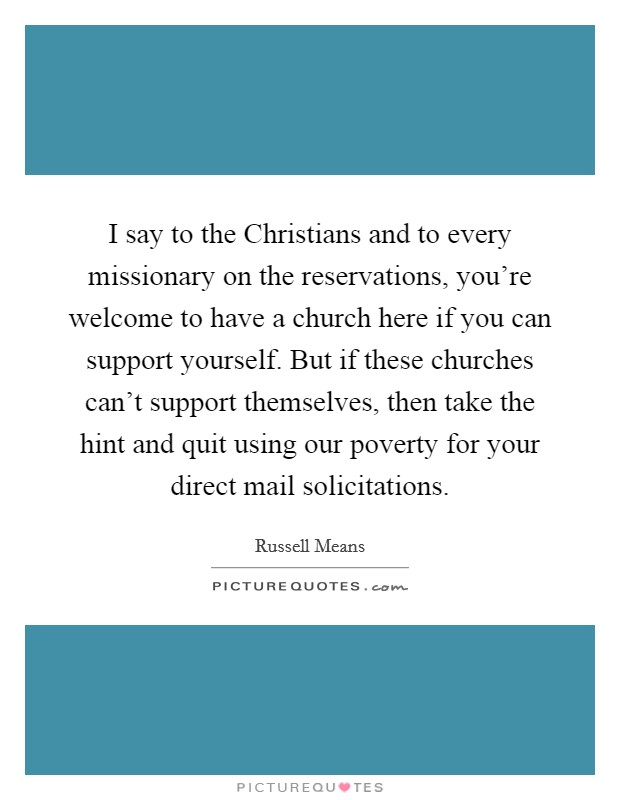 I say to the Christians and to every missionary on the reservations, you're welcome to have a church here if you can support yourself. But if these churches can't support themselves, then take the hint and quit using our poverty for your direct mail solicitations Picture Quote #1
