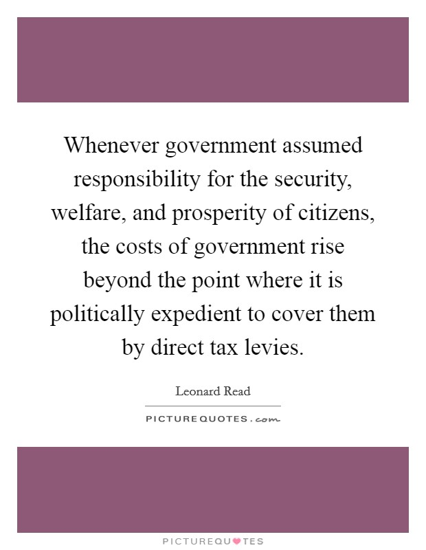 Whenever government assumed responsibility for the security, welfare, and prosperity of citizens, the costs of government rise beyond the point where it is politically expedient to cover them by direct tax levies. Picture Quote #1