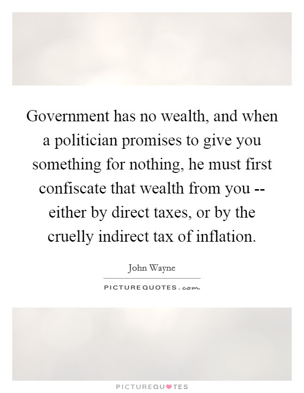 Government has no wealth, and when a politician promises to give you something for nothing, he must first confiscate that wealth from you -- either by direct taxes, or by the cruelly indirect tax of inflation Picture Quote #1