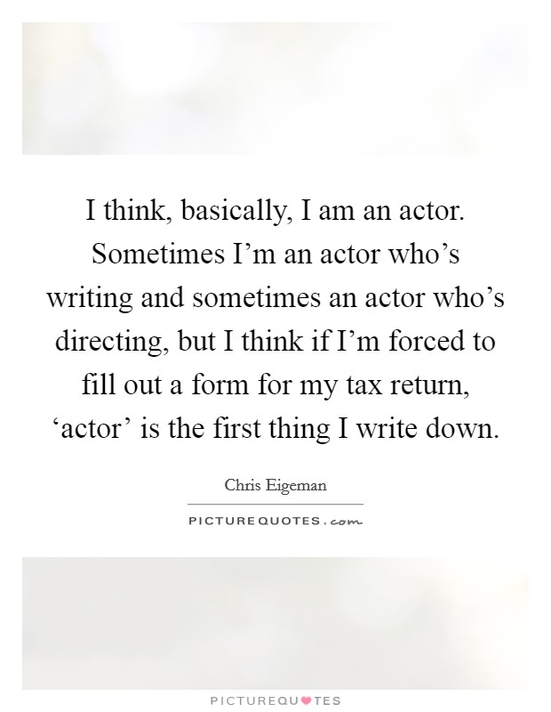 I think, basically, I am an actor. Sometimes I'm an actor who's writing and sometimes an actor who's directing, but I think if I'm forced to fill out a form for my tax return, 'actor' is the first thing I write down Picture Quote #1
