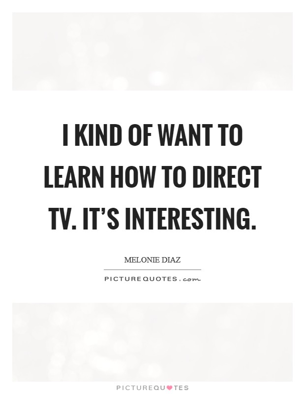 I kind of want to learn how to direct TV. It's interesting Picture Quote #1