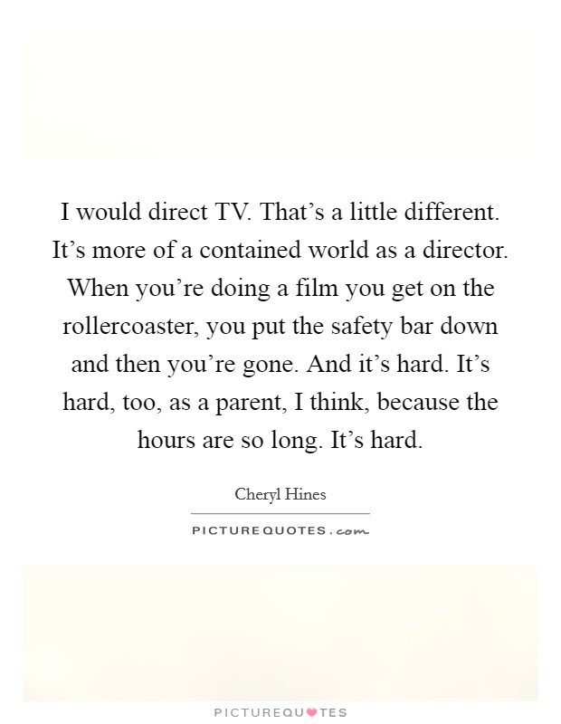 I would direct TV. That's a little different. It's more of a contained world as a director. When you're doing a film you get on the rollercoaster, you put the safety bar down and then you're gone. And it's hard. It's hard, too, as a parent, I think, because the hours are so long. It's hard Picture Quote #1