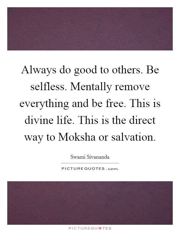 Always do good to others. Be selfless. Mentally remove everything and be free. This is divine life. This is the direct way to Moksha or salvation Picture Quote #1