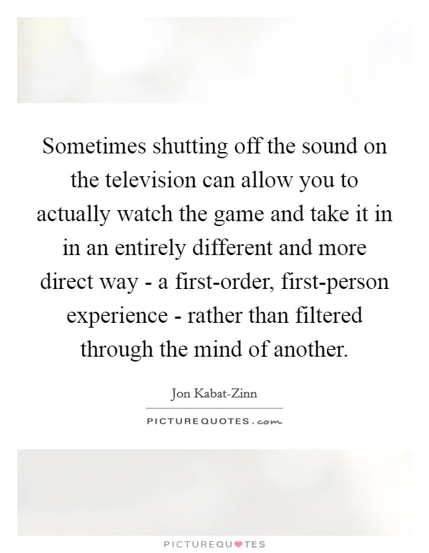 Sometimes shutting off the sound on the television can allow you to actually watch the game and take it in in an entirely different and more direct way - a first-order, first-person experience - rather than filtered through the mind of another Picture Quote #1