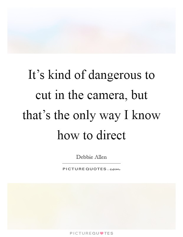It's kind of dangerous to cut in the camera, but that's the only way I know how to direct Picture Quote #1