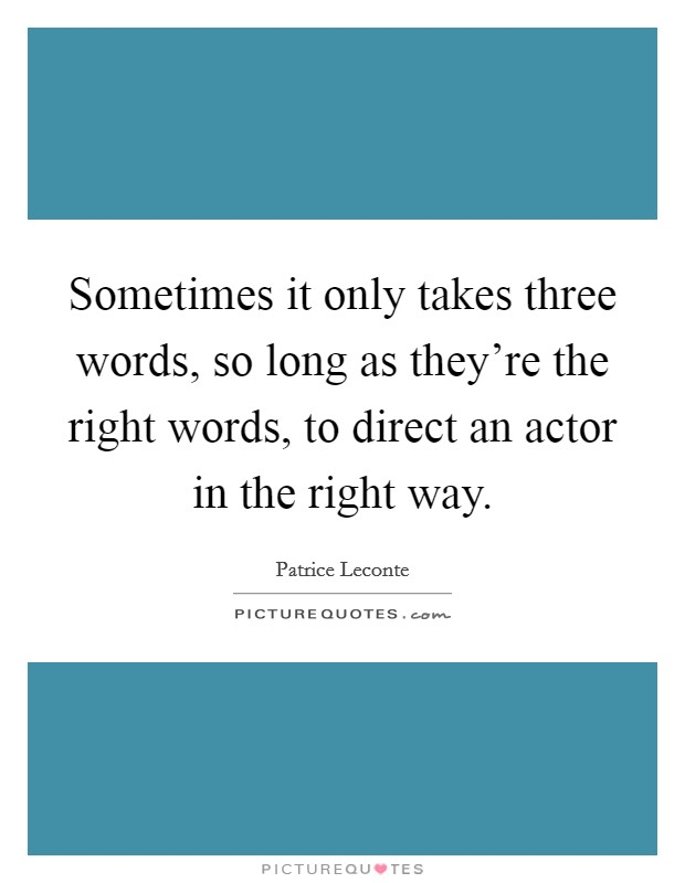 Sometimes it only takes three words, so long as they're the right words, to direct an actor in the right way Picture Quote #1
