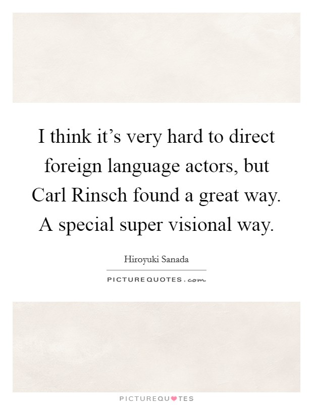I think it's very hard to direct foreign language actors, but Carl Rinsch found a great way. A special super visional way. Picture Quote #1