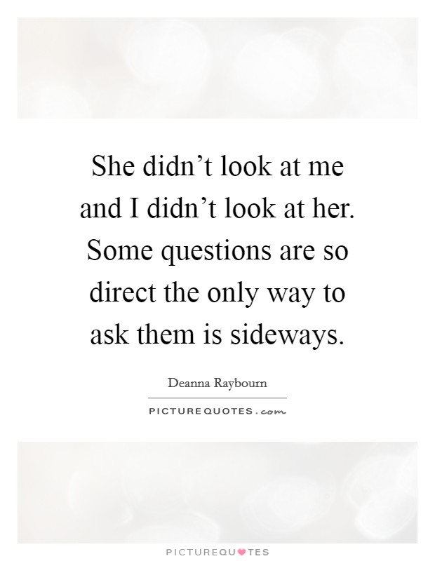 She didn't look at me and I didn't look at her. Some questions are so direct the only way to ask them is sideways Picture Quote #1