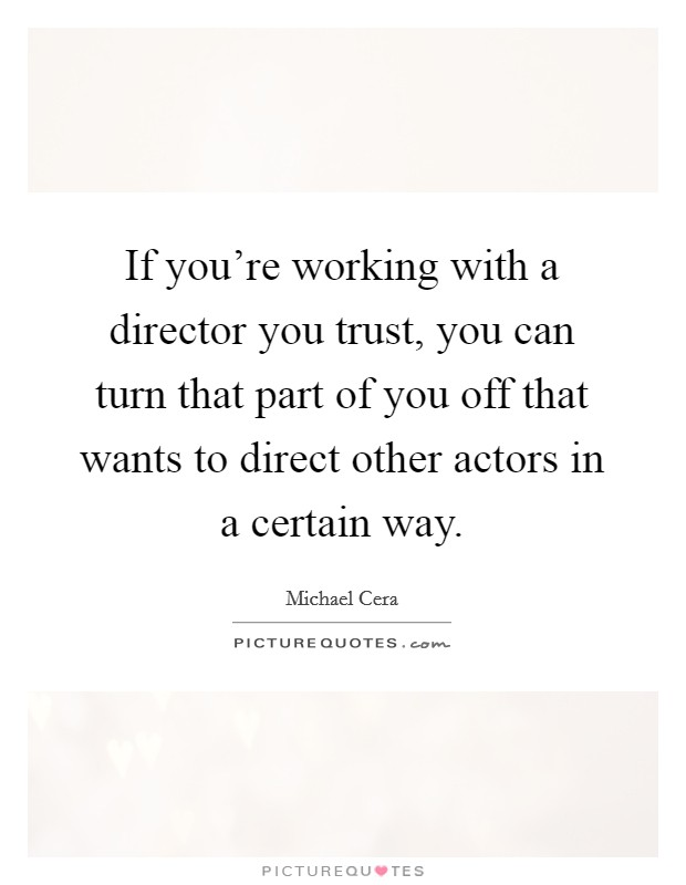 If you're working with a director you trust, you can turn that part of you off that wants to direct other actors in a certain way Picture Quote #1