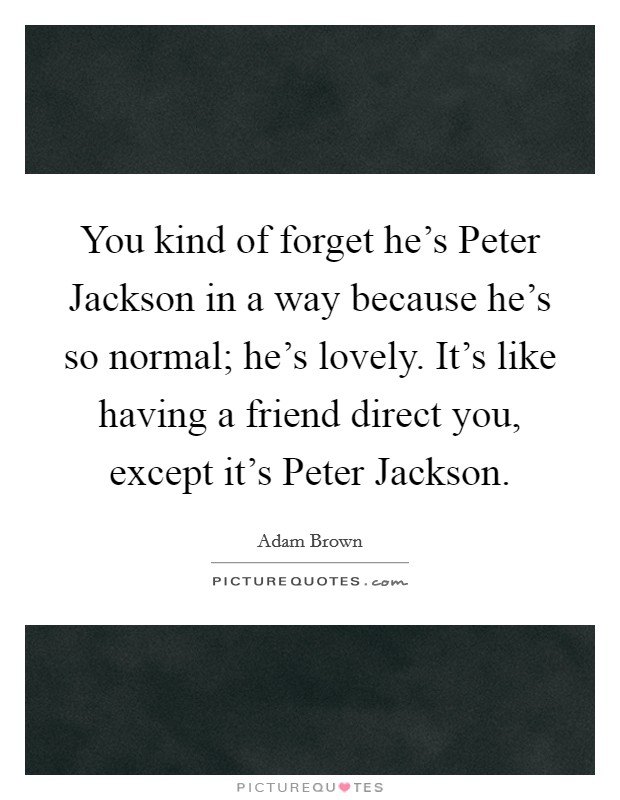 You kind of forget he's Peter Jackson in a way because he's so normal; he's lovely. It's like having a friend direct you, except it's Peter Jackson Picture Quote #1