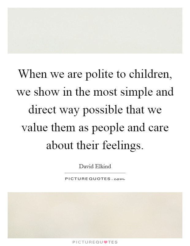 When we are polite to children, we show in the most simple and direct way possible that we value them as people and care about their feelings Picture Quote #1