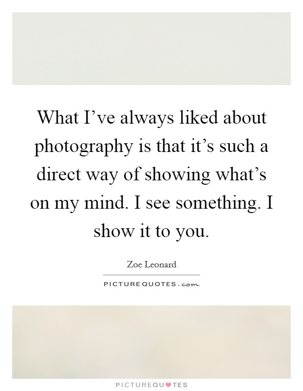 What I've always liked about photography is that it's such a direct way of showing what's on my mind. I see something. I show it to you Picture Quote #1