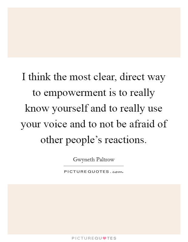 I think the most clear, direct way to empowerment is to really know yourself and to really use your voice and to not be afraid of other people's reactions Picture Quote #1